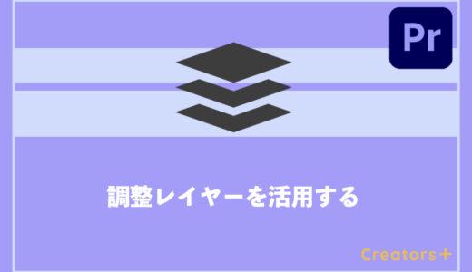 【Premiere Pro】調整レイヤーのすすめ | おすすめの使い方3選を紹介!!